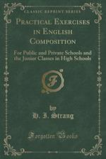 Practical Exercises in English Composition: For Public and Private Schools and the Junior Classes in High Schools (Classic Reprint) af H. I. Strang