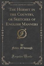 The Hermit in the Country, or Sketches of English Manners, Vol. 4 (Classic Reprint) af Felix M'Donogh