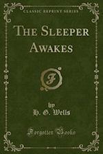 The Sleeper Awakes (Classic Reprint)