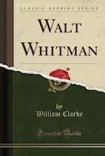 Walt Whitman (Classic Reprint)