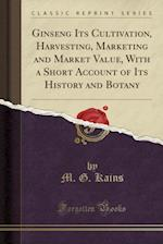 Ginseng Its Cultivation, Harvesting, Marketing and Market Value, with a Short Account of Its History and Botany (Classic Reprint)