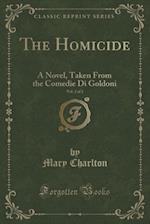 The Homicide, Vol. 2 of 2: A Novel, Taken From the Comedie Di Goldoni (Classic Reprint) af Mary Charlton