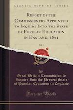 Report of the Commissioners Appointed to Inquire Into the State of Popular Education in England, 1861, Vol. 1 (Classic Reprint)