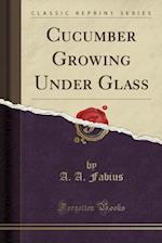 Cucumber Growing Under Glass (Classic Reprint)