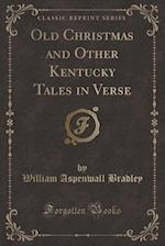 Old Christmas and Other Kentucky Tales in Verse (Classic Reprint)