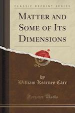 Matter and Some of Its Dimensions (Classic Reprint)