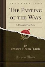 The Parting of the Ways: A Drama in Four Acts (Classic Reprint)
