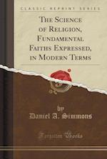 The Science of Religion, Fundamental Faiths Expressed, in Modern Terms (Classic Reprint) af Daniel A. Simmons