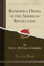 Reymond a Drama of the American Revolution (Classic Reprint)