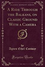 A Ride Through the Balkans on Classic Ground: With a Camera (Classic Reprint)