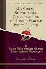 Mr. Serjeant Stephen's New Commentaries on the Laws of England Partly Founded, Vol. 1 of 2 (Classic Reprint)