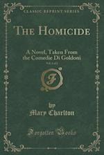 The Homicide, Vol. 1 of 2: A Novel, Taken From the Comedie Di Goldoni (Classic Reprint) af Mary Charlton