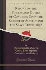 Report on the Powers and Duties of Congress Upon the Subject of Slavery and the Slave Trade (Classic Reprint)