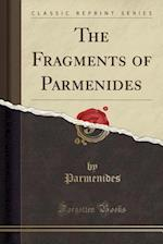 The Fragments of Parmenides (Classic Reprint)