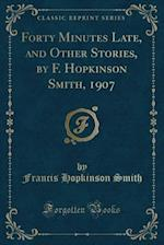 Forty Minutes Late, and Other Stories, by F. Hopkinson Smith, 1907 (Classic Reprint)