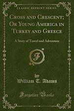 Cross and Crescent; Or Young America in Turkey and Greece: A Story of Travel and Adventure (Classic Reprint)