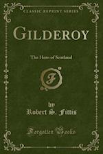 Gilderoy: The Hero of Scotland (Classic Reprint) af Robert S. Fittis