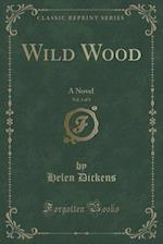 Wild Wood, Vol. 1 of 3: A Novel (Classic Reprint)