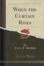 When the Curtain Rises (Classic Reprint) af Clara J. Denton