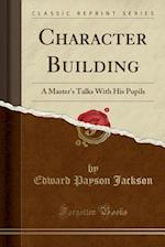Character Building: A Master's Talks With His Pupils (Classic Reprint)