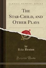 The Star-Child, and Other Plays (Classic Reprint)