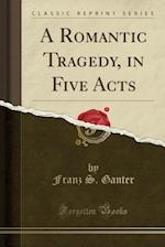 A Romantic Tragedy, in Five Acts (Classic Reprint) af Franz S. Ganter
