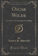 Oscar Wilde: The Story of an Unhappy Friendship (Classic Reprint) af Robert H. Sherard
