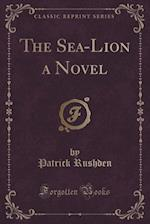 The Sea-Lion a Novel (Classic Reprint) af Patrick Rushden