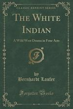 The White Indian: A Wild West Drama in Four Acts (Classic Reprint) af Bernhardt Laufer