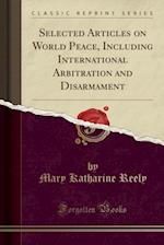 Selected Articles on World Peace, Including International Arbitration and Disarmament (Classic Reprint)