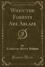 When the Forests Are Ablaze (Classic Reprint)