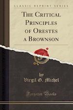 The Critical Principles of Orestes a Brownson (Classic Reprint)