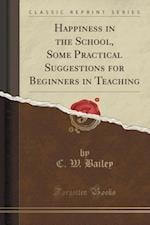 Happiness in the School, Some Practical Suggestions for Beginners in Teaching (Classic Reprint) af C. W. Bailey