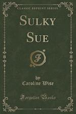 Sulky Sue (Classic Reprint) af Caroline Wise