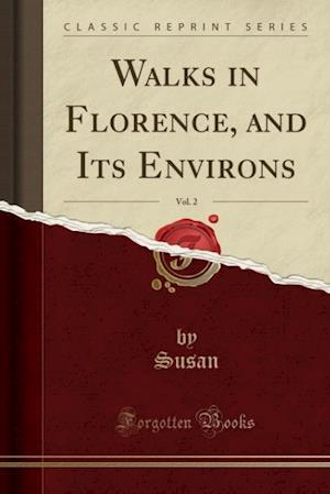 Walks in Florence, and Its Environs, Vol. 2 (Classic Reprint)