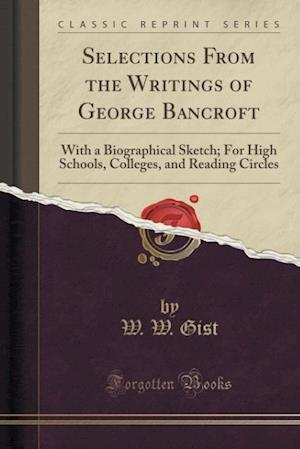 Selections From the Writings of George Bancroft: With a Biographical Sketch; For High Schools, Colleges, and Reading Circles (Classic Reprint)