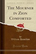 The Mourner in Zion Comforted (Classic Reprint)