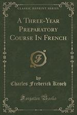 A Three-Year Preparatory Course in French (Classic Reprint)