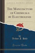 The Manufacture of Chemicals by Electrolysis (Classic Reprint)