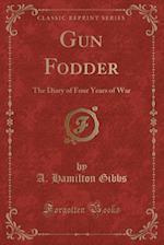 Gun Fodder: The Diary of Four Years of War (Classic Reprint)