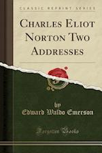 Charles Eliot Norton Two Addresses (Classic Reprint)