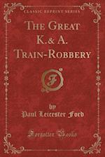 The Great K.& A. Train-Robbery (Classic Reprint)