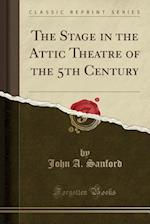 The Stage in the Attic Theatre of the 5th Century (Classic Reprint)