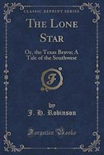 The Lone Star: Or, the Texas Bravo; A Tale of the Southwest (Classic Reprint)