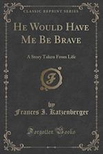 He Would Have Me Be Brave: A Story Taken From Life (Classic Reprint) af Frances I. Katzenberger