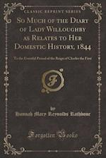So Much of the Diary of Lady Willoughby as Relates to Her Domestic History, 1844