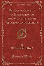 Recollections of an Excursion to the Monasteries of Alcobaca and Batalha (Classic Reprint)