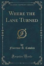 Where the Lane Turned (Classic Reprint) af Florence A. Cowles