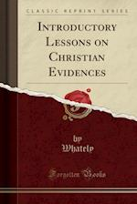 Introductory Lessons on Christian Evidences (Classic Reprint)