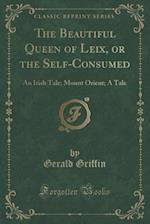 The Beautiful Queen of Leix, or the Self-Consumed: An Irish Tale; Mount Orient; A Tale (Classic Reprint)